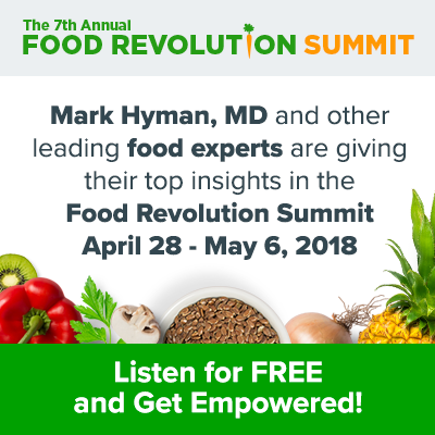 Mark Hyman, MD and other leading food experts are giving their top insights in the Food Revolution Summit April 28-May 6, 2018.
